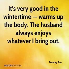 Tommy Tan  - It's very good in the wintertime -- warms up the body. The husband always enjoys whatever I bring out.