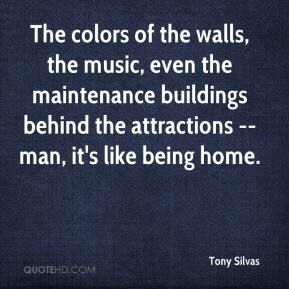 Tony Silvas  - The colors of the walls, the music, even the maintenance buildings behind the attractions -- man, it's like being home.