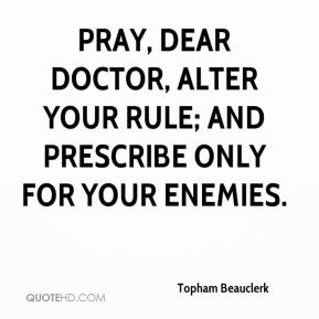 Topham Beauclerk  - Pray, dear Doctor, alter your rule; and prescribe only for your enemies.