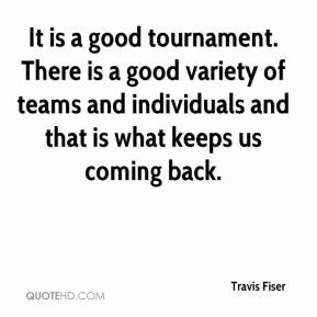 Travis Fiser  - It is a good tournament. There is a good variety of teams and individuals and that is what keeps us coming back.