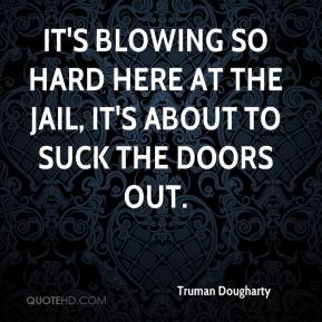 Truman Dougharty  - It's blowing so hard here at the jail, it's about to suck the doors out.