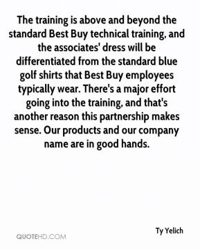 Ty Yelich  - The training is above and beyond the standard Best Buy technical training, and the associates' dress will be differentiated from the standard blue golf shirts that Best Buy employees typically wear. There's a major effort going into the training, and that's another reason this partnership makes sense. Our products and our company name are in good hands.