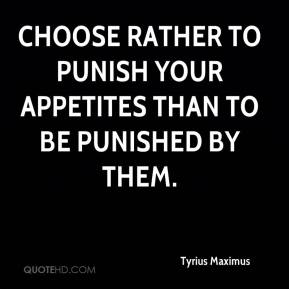 Tyrius Maximus  - Choose rather to punish your appetites than to be punished by them.