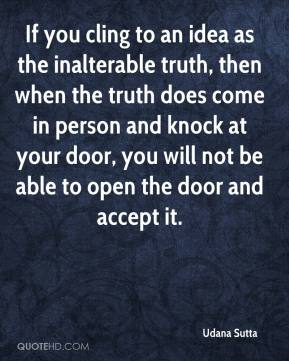 If you cling to an idea as the inalterable truth, then when the truth does come in person and knock at your door, you will not be able to open the door and accept it.