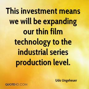Udo Ungeheuer  - This investment means we will be expanding our thin film technology to the industrial series production level.