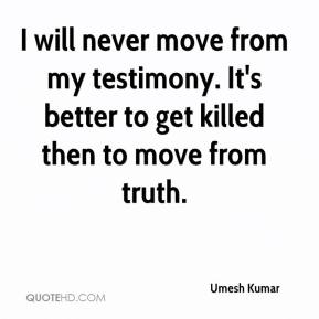 Umesh Kumar  - I will never move from my testimony. It's better to get killed then to move from truth.