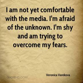 Veronica Varekova  - I am not yet comfortable with the media. I'm afraid of the unknown. I'm shy and am trying to overcome my fears.