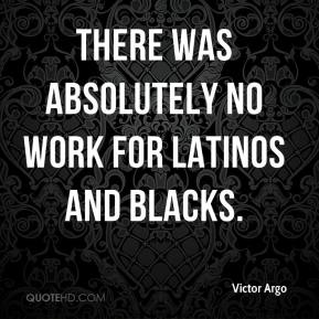 Victor Argo - There was absolutely no work for Latinos and blacks.