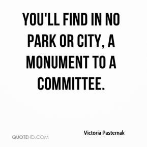 You'll find in no park or city, a monument to a committee.