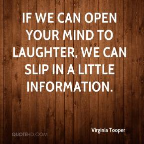 Virginia Tooper  - If we can open your mind to laughter, we can slip in a little information.