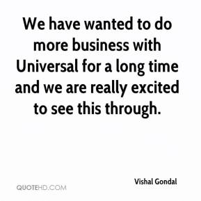 Vishal Gondal  - We have wanted to do more business with Universal for a long time and we are really excited to see this through.