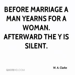 W. A. Clarke  - Before marriage a man yearns for a woman. Afterward the y is silent.