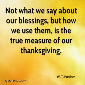 W. T. Purkiser  - Not what we say about our blessings, but how we use them, is the true measure of our thanksgiving.