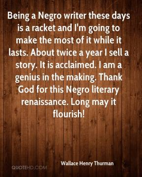 Being a Negro writer these days is a racket and I'm going to make the most of it while it lasts. About twice a year I sell a story. It is acclaimed. I am a genius in the making. Thank God for this Negro literary renaissance. Long may it flourish!