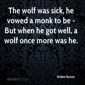 The wolf was sick, he vowed a monk to be - But when he got well, a wolf once more was he.