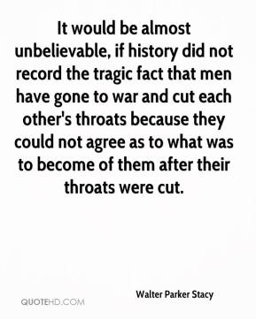 Walter Parker Stacy  - It would be almost unbelievable, if history did not record the tragic fact that men have gone to war and cut each other's throats because they could not agree as to what was to become of them after their throats were cut.