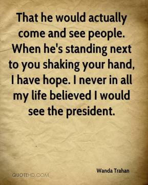 Wanda Trahan  - That he would actually come and see people. When he's standing next to you shaking your hand, I have hope. I never in all my life believed I would see the president.