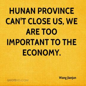 Wang Jianjun  - Hunan Province can't close us, we are too important to the economy.