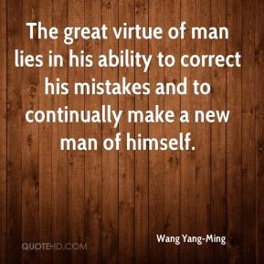 Wang Yang-Ming  - The great virtue of man lies in his ability to correct his mistakes and to continually make a new man of himself.