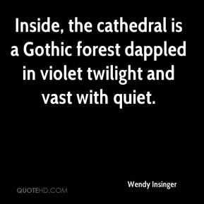 Wendy Insinger  - Inside, the cathedral is a Gothic forest dappled in violet twilight and vast with quiet.