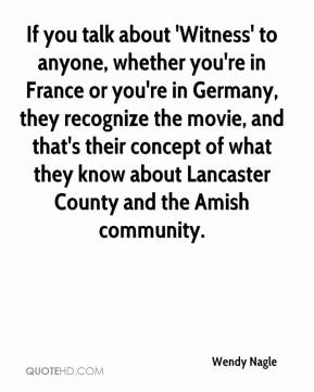 Wendy Nagle  - If you talk about 'Witness' to anyone, whether you're in France or you're in Germany, they recognize the movie, and that's their concept of what they know about Lancaster County and the Amish community.