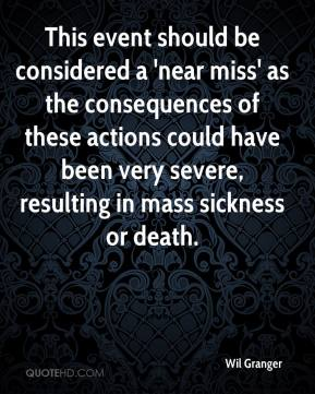 Wil Granger  - This event should be considered a 'near miss' as the consequences of these actions could have been very severe, resulting in mass sickness or death.