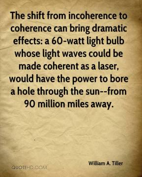 William A. Tiller  - The shift from incoherence to coherence can bring dramatic effects: a 60-watt light bulb whose light waves could be made coherent as a laser, would have the power to bore a hole through the sun--from 90 million miles away.