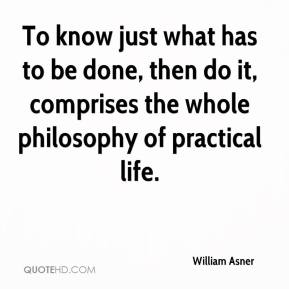 William Asner  - To know just what has to be done, then do it, comprises the whole philosophy of practical life.