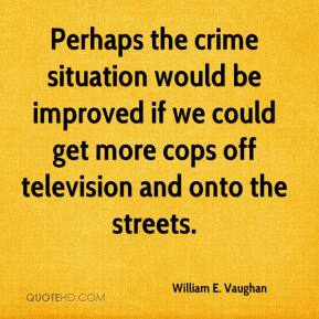 William E. Vaughan  - Perhaps the crime situation would be improved if we could get more cops off television and onto the streets.