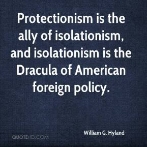William G. Hyland  - Protectionism is the ally of isolationism, and isolationism is the Dracula of American foreign policy.