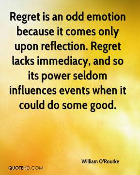 William O'Rourke  - Regret is an odd emotion because it comes only upon reflection. Regret lacks immediacy, and so its power seldom influences events when it could do some good.