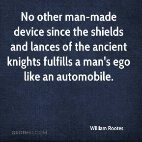 William Rootes  - No other man-made device since the shields and lances of the ancient knights fulfills a man's ego like an automobile.