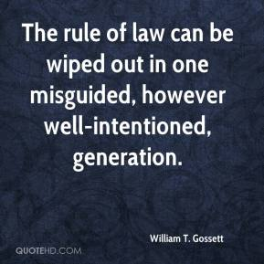 William T. Gossett  - The rule of law can be wiped out in one misguided, however well-intentioned, generation.