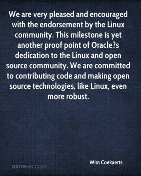 Wim Coekaerts  - We are very pleased and encouraged with the endorsement by the Linux community. This milestone is yet another proof point of Oracle?s dedication to the Linux and open source community. We are committed to contributing code and making open source technologies, like Linux, even more robust.