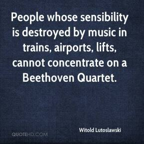 Witold Lutoslawski - People whose sensibility is destroyed by music in trains, airports, lifts, cannot concentrate on a Beethoven Quartet.