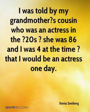 Xenia Seeberg  - I was told by my grandmother?s cousin who was an actress in the ?20s ? she was 86 and I was 4 at the time ? that I would be an actress one day.