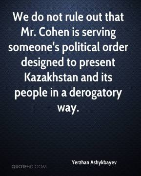 Yerzhan Ashykbayev  - We do not rule out that Mr. Cohen is serving someone's political order designed to present Kazakhstan and its people in a derogatory way.