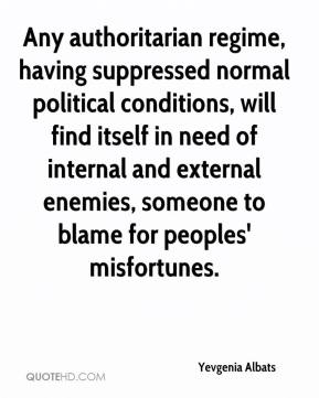 Yevgenia Albats  - Any authoritarian regime, having suppressed normal political conditions, will find itself in need of internal and external enemies, someone to blame for peoples' misfortunes.