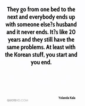 Yolanda Kala  - They go from one bed to the next and everybody ends up with someone else?s husband and it never ends. It?s like 20 years and they still have the same problems. At least with the Korean stuff, you start and you end.