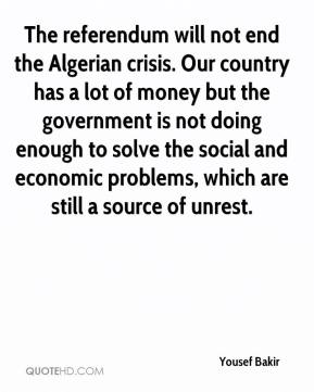 Yousef Bakir  - The referendum will not end the Algerian crisis. Our country has a lot of money but the government is not doing enough to solve the social and economic problems, which are still a source of unrest.