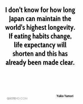 Yukio Yamori  - I don't know for how long Japan can maintain the world's highest longevity. If eating habits change, life expectancy will shorten and this has already been made clear.