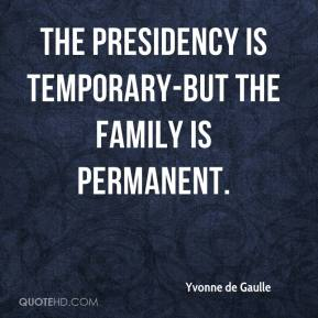 Yvonne de Gaulle  - The presidency is temporary-but the family is permanent.