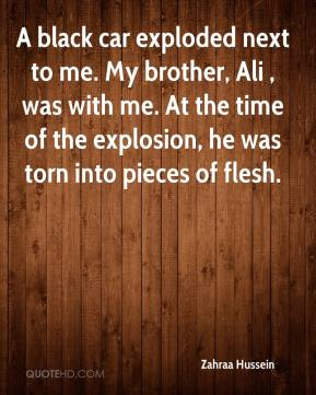 Zahraa Hussein  - A black car exploded next to me. My brother, Ali , was with me. At the time of the explosion, he was torn into pieces of flesh.