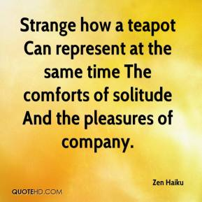 Zen Haiku  - Strange how a teapot Can represent at the same time The comforts of solitude And the pleasures of company.