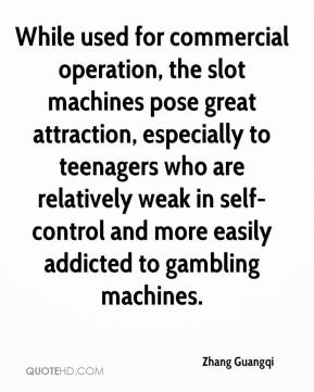 Zhang Guangqi  - While used for commercial operation, the slot machines pose great attraction, especially to teenagers who are relatively weak in self-control and more easily addicted to gambling machines.