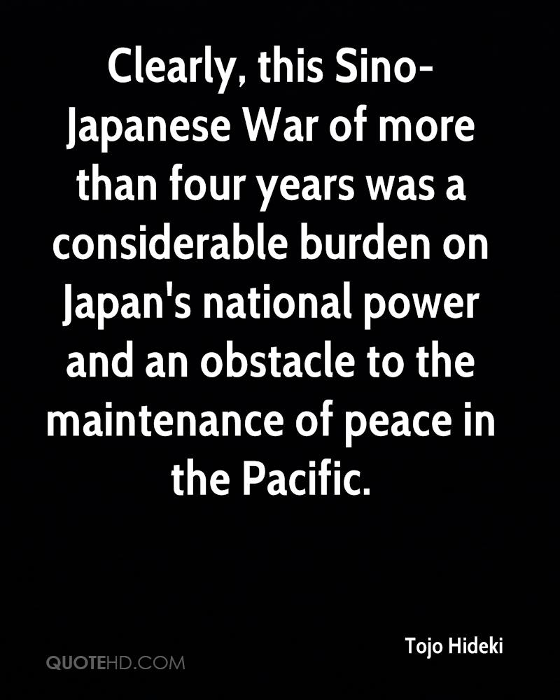 Clearly, this Sino-Japanese War of more than four years was a considerable burden on Japan's national power and an obstacle to the maintenance of peace in the Pacific.