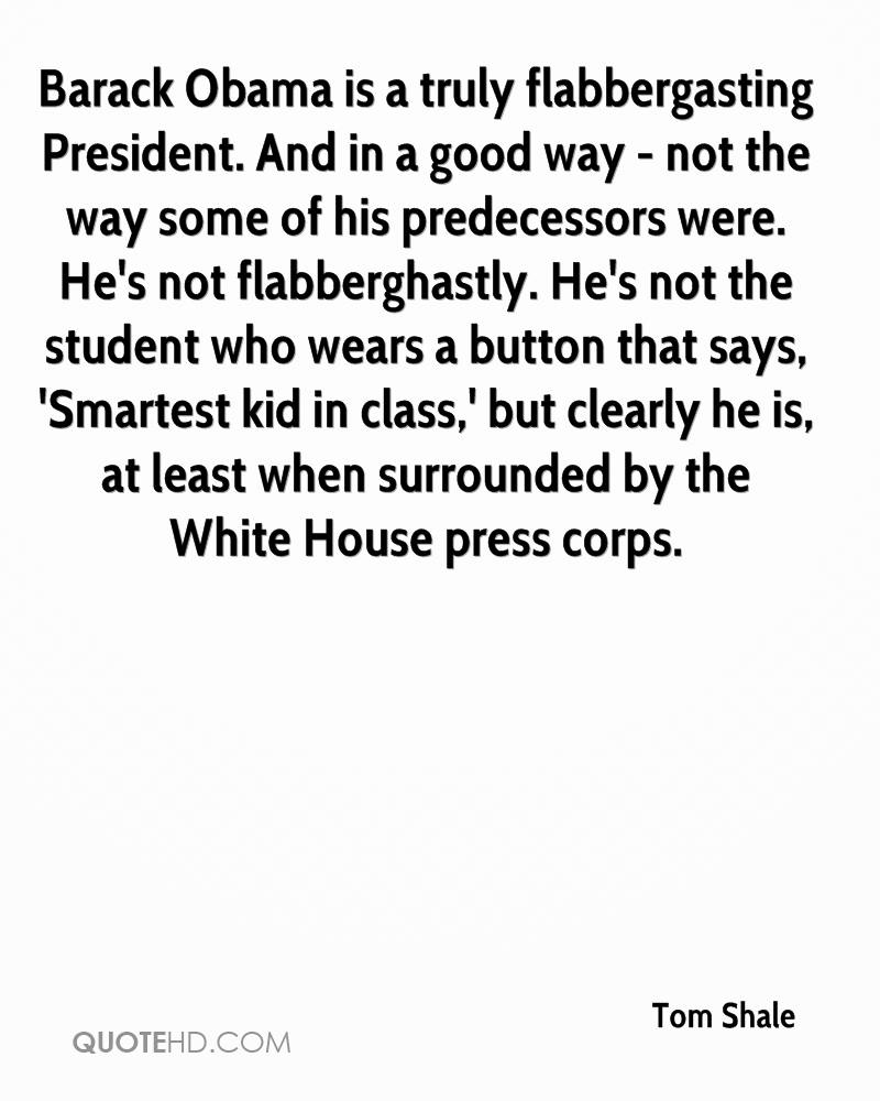 Barack Obama is a truly flabbergasting President. And in a good way - not the way some of his predecessors were. He's not flabberghastly. He's not the student who wears a button that says, 'Smartest kid in class,' but clearly he is, at least when surrounded by the White House press corps.