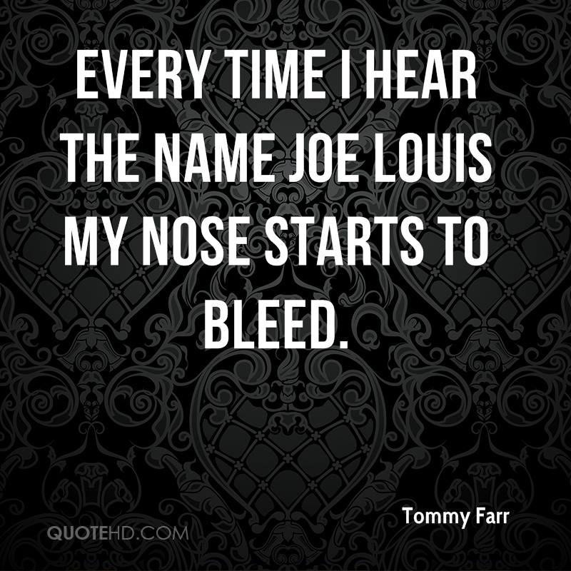 Every time I hear the name Joe Louis my nose starts to bleed.
