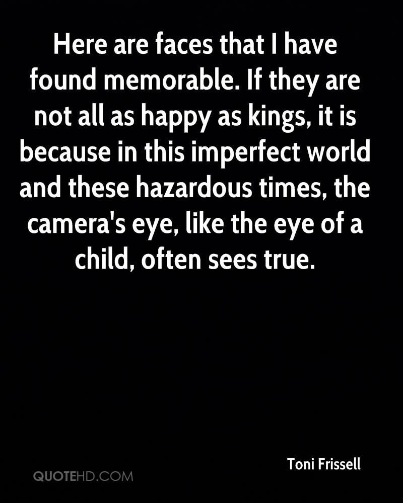 Here are faces that I have found memorable. If they are not all as happy as kings, it is because in this imperfect world and these hazardous times, the camera's eye, like the eye of a child, often sees true.
