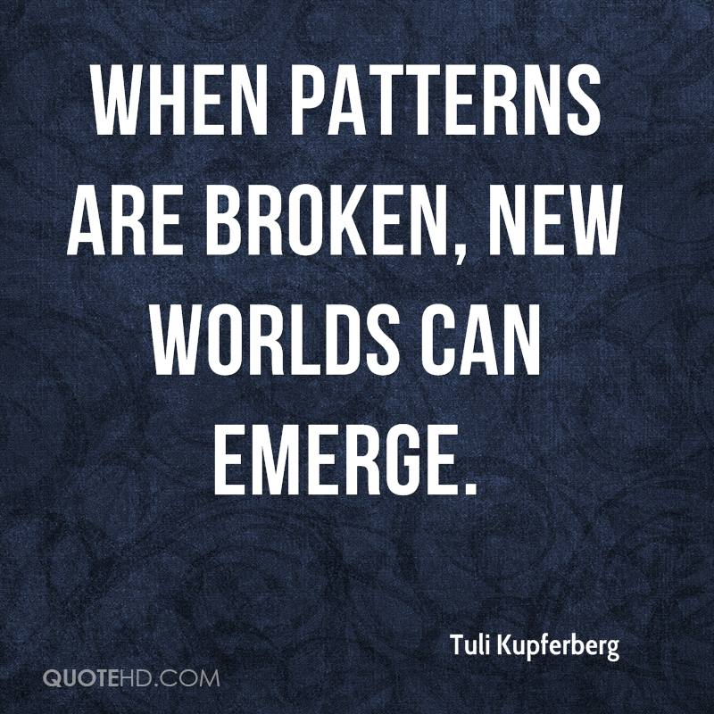 When patterns are broken, new worlds can emerge.